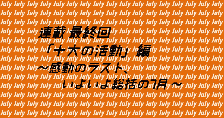 【連載最終回】「十大の活動」編   ~感動のラストいよいよ総括の7月~