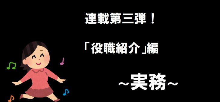 連載第三弾!「役職紹介」編 ~実務~